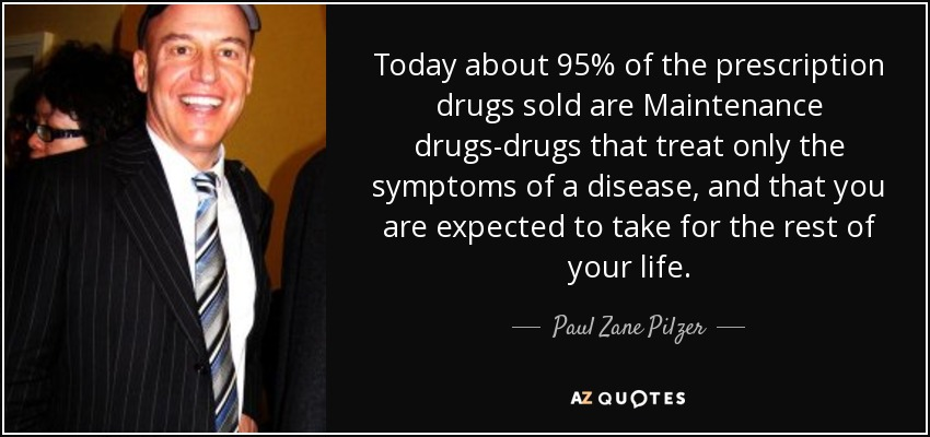 Today about 95% of the prescription drugs sold are Maintenance drugs-drugs that treat only the symptoms of a disease, and that you are expected to take for the rest of your life. - Paul Zane Pilzer
