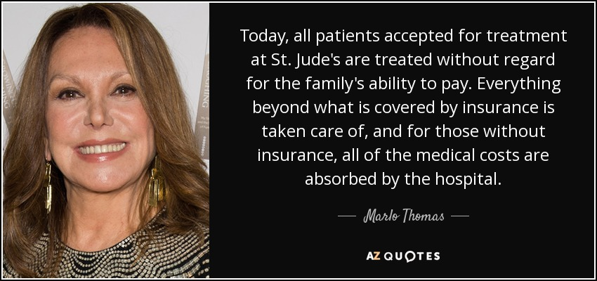 Today, all patients accepted for treatment at St. Jude's are treated without regard for the family's ability to pay. Everything beyond what is covered by insurance is taken care of, and for those without insurance, all of the medical costs are absorbed by the hospital. - Marlo Thomas