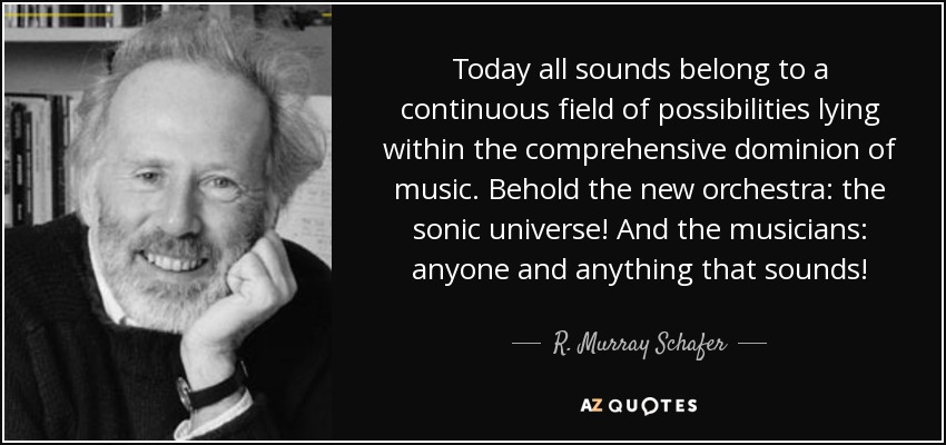 Today all sounds belong to a continuous field of possibilities lying within the comprehensive dominion of music. Behold the new orchestra: the sonic universe! And the musicians: anyone and anything that sounds! - R. Murray Schafer