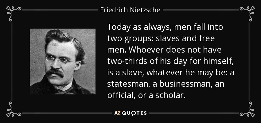 Today as always, men fall into two groups: slaves and free men. Whoever does not have two-thirds of his day for himself, is a slave, whatever he may be: a statesman, a businessman, an official, or a scholar. - Friedrich Nietzsche