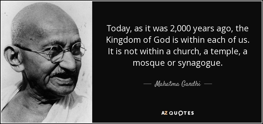 Today, as it was 2,000 years ago, the Kingdom of God is within each of us. It is not within a church, a temple, a mosque or synagogue. - Mahatma Gandhi