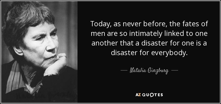 Today, as never before, the fates of men are so intimately linked to one another that a disaster for one is a disaster for everybody. - Natalia Ginzburg