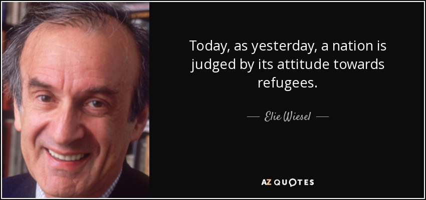 Today, as yesterday, a nation is judged by its attitude towards refugees. - Elie Wiesel
