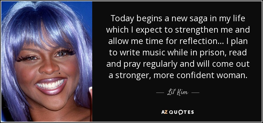 Today begins a new saga in my life which I expect to strengthen me and allow me time for reflection... I plan to write music while in prison, read and pray regularly and will come out a stronger, more confident woman. - Lil' Kim