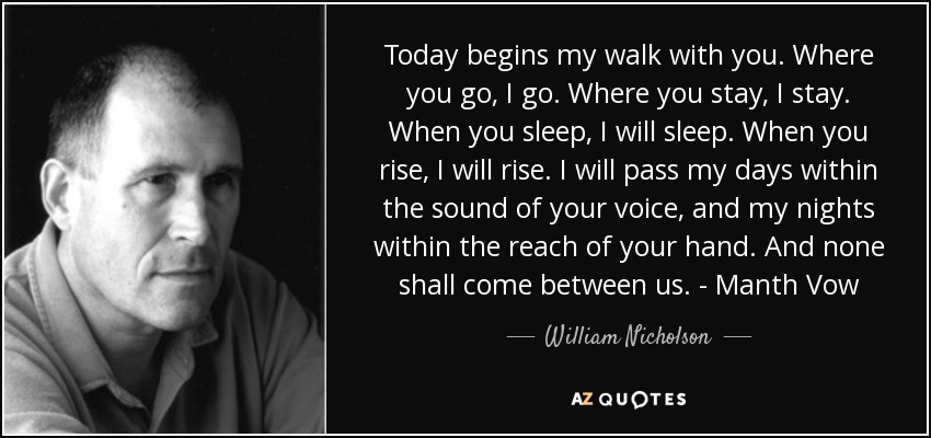 Today begins my walk with you. Where you go, I go. Where you stay, I stay. When you sleep, I will sleep. When you rise, I will rise. I will pass my days within the sound of your voice, and my nights within the reach of your hand. And none shall come between us. - Manth Vow - William Nicholson