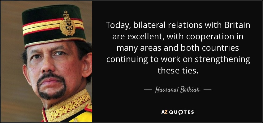 Today, bilateral relations with Britain are excellent, with cooperation in many areas and both countries continuing to work on strengthening these ties. - Hassanal Bolkiah