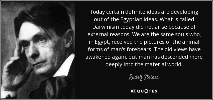 Today certain definite ideas are developing out of the Egyptian ideas. What is called Darwinism today did not arise because of external reasons. We are the same souls who, in Egypt, received the pictures of the animal forms of man's forebears. The old views have awakened again, but man has descended more deeply into the material world. - Rudolf Steiner