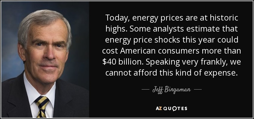 Today, energy prices are at historic highs. Some analysts estimate that energy price shocks this year could cost American consumers more than $40 billion. Speaking very frankly, we cannot afford this kind of expense. - Jeff Bingaman