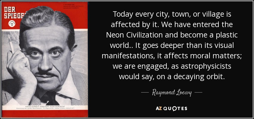 Today every city, town, or village is affected by it. We have entered the Neon Civilization and become a plastic world.. It goes deeper than its visual manifestations, it affects moral matters; we are engaged, as astrophysicists would say, on a decaying orbit. - Raymond Loewy