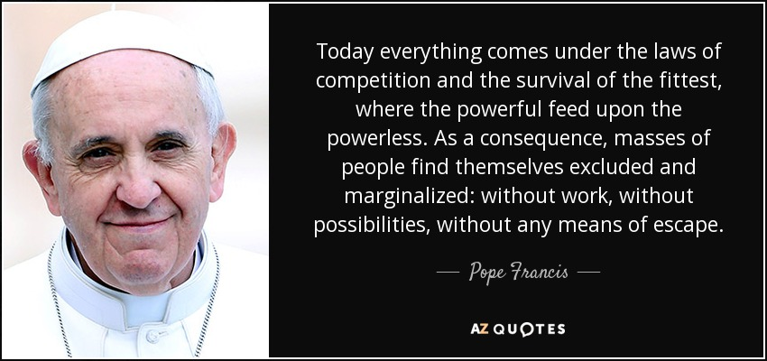Today everything comes under the laws of competition and the survival of the fittest, where the powerful feed upon the powerless. As a consequence, masses of people find themselves excluded and marginalized: without work, without possibilities, without any means of escape. - Pope Francis