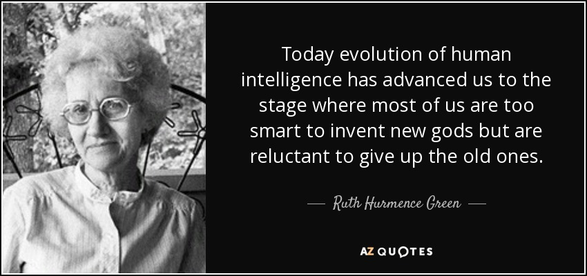 Today evolution of human intelligence has advanced us to the stage where most of us are too smart to invent new gods but are reluctant to give up the old ones. - Ruth Hurmence Green