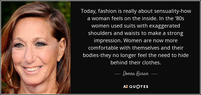 Today, fashion is really about sensuality-how a woman feels on the inside. In the '80s women used suits with exaggerated shoulders and waists to make a strong impression. Women are now more comfortable with themselves and their bodies-they no longer feel the need to hide behind their clothes. - Donna Karan