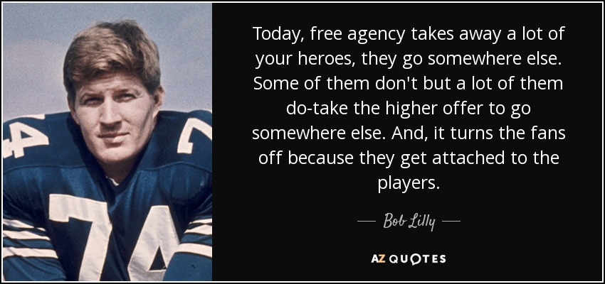 Today, free agency takes away a lot of your heroes, they go somewhere else. Some of them don't but a lot of them do-take the higher offer to go somewhere else. And, it turns the fans off because they get attached to the players. - Bob Lilly