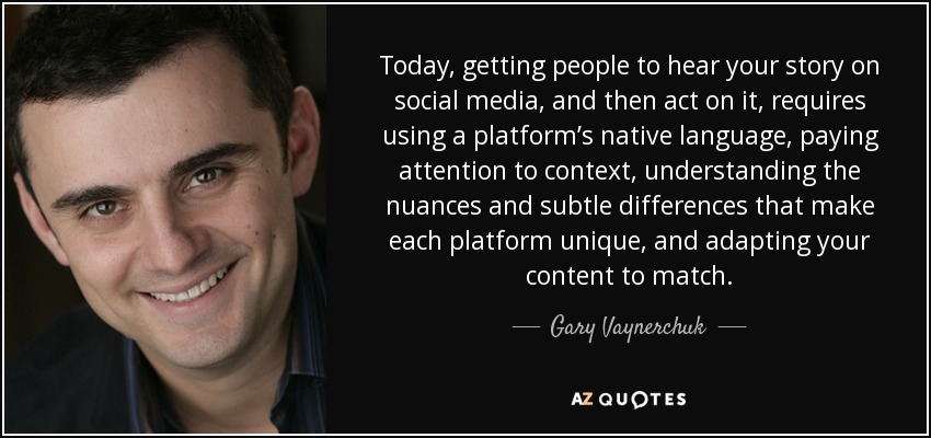 Today, getting people to hear your story on social media, and then act on it, requires using a platform's native language, paying attention to context, understanding the nuances and subtle differences that make each platform unique, and adapting your content to match. - Gary Vaynerchuk