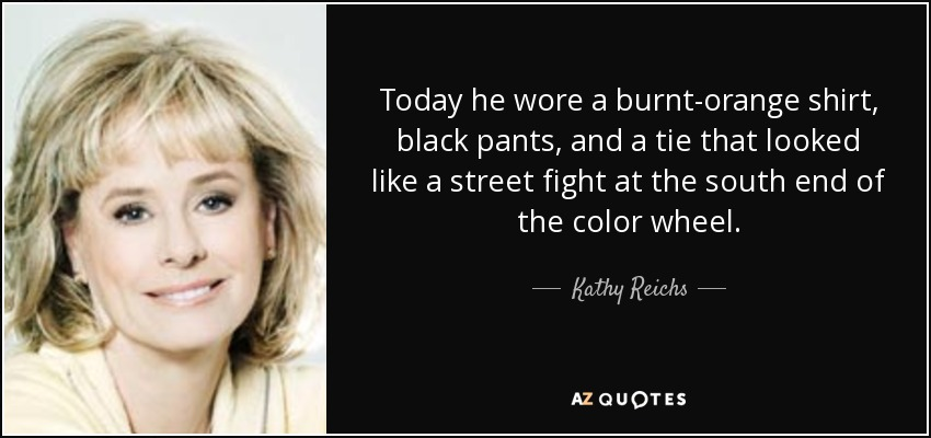 Today he wore a burnt-orange shirt, black pants, and a tie that looked like a street fight at the south end of the color wheel. - Kathy Reichs
