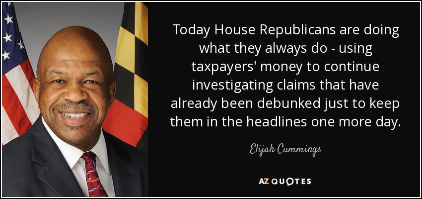 Today House Republicans are doing what they always do - using taxpayers' money to continue investigating claims that have already been debunked just to keep them in the headlines one more day. - Elijah Cummings