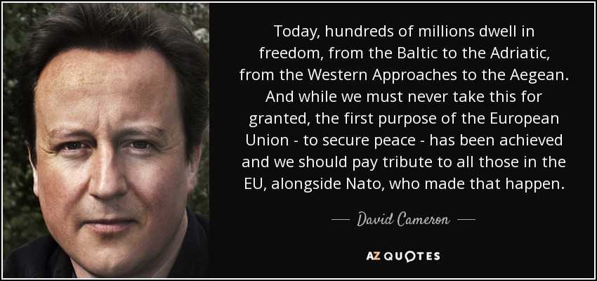 Today, hundreds of millions dwell in freedom, from the Baltic to the Adriatic, from the Western Approaches to the Aegean. And while we must never take this for granted, the first purpose of the European Union - to secure peace - has been achieved and we should pay tribute to all those in the EU, alongside Nato, who made that happen. - David Cameron