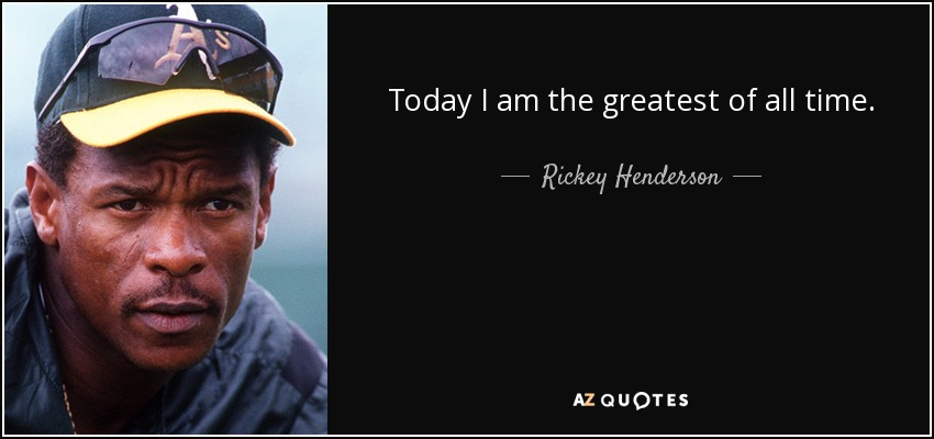 Today I am the greatest of all time. - Rickey Henderson