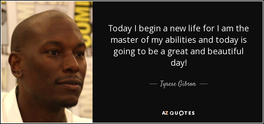 Tyrese Gibson Quote Today I Begin A New Life For I Am The