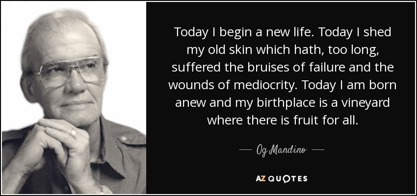 Today I begin a new life. Today I shed my old skin which hath, too long, suffered the bruises of failure and the wounds of mediocrity. Today I am born anew and my birthplace is a vineyard where there is fruit for all. - Og Mandino
