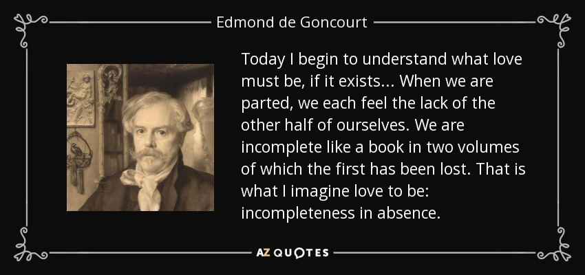 Today I begin to understand what love must be, if it exists... When we are parted, we each feel the lack of the other half of ourselves. We are incomplete like a book in two volumes of which the first has been lost. That is what I imagine love to be: incompleteness in absence. - Edmond de Goncourt