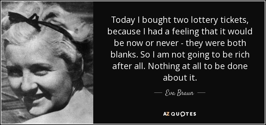 Today I bought two lottery tickets, because I had a feeling that it would be now or never - they were both blanks. So I am not going to be rich after all. Nothing at all to be done about it. - Eva Braun