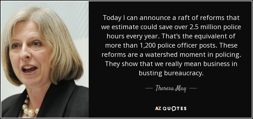 Today I can announce a raft of reforms that we estimate could save over 2.5 million police hours every year. That's the equivalent of more than 1,200 police officer posts. These reforms are a watershed moment in policing. They show that we really mean business in busting bureaucracy. - Theresa May