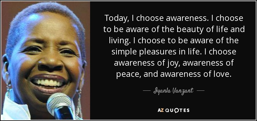 Today, I choose awareness. I choose to be aware of the beauty of life and living. I choose to be aware of the simple pleasures in life. I choose awareness of joy, awareness of peace, and awareness of love. - Iyanla Vanzant