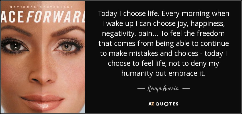 Today I choose life. Every morning when I wake up I can choose joy, happiness, negativity, pain... To feel the freedom that comes from being able to continue to make mistakes and choices - today I choose to feel life, not to deny my humanity but embrace it. - Kevyn Aucoin
