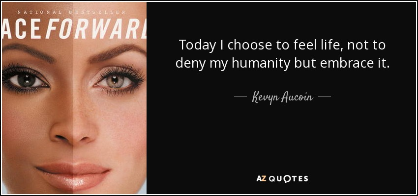 Today I choose to feel life, not to deny my humanity but embrace it. - Kevyn Aucoin
