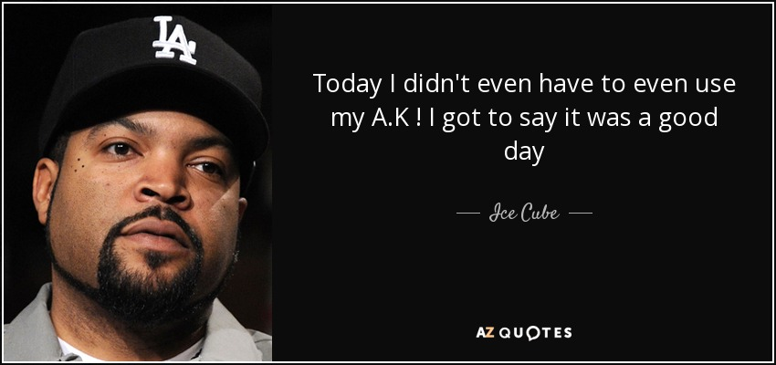 Ice Cube Quote Today I Didn T Even Have To Even Use My A K