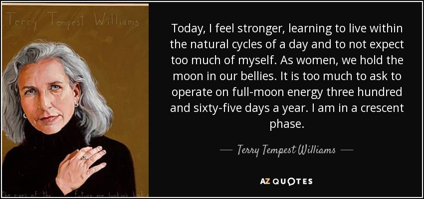 Today, I feel stronger, learning to live within the natural cycles of a day and to not expect too much of myself. As women, we hold the moon in our bellies. It is too much to ask to operate on full-moon energy three hundred and sixty-five days a year. I am in a crescent phase. - Terry Tempest Williams