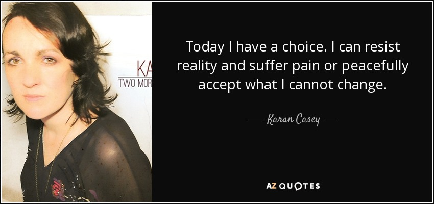 Today I have a choice. I can resist reality and suffer pain or peacefully accept what I cannot change. - Karan Casey