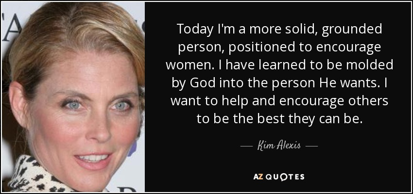 Today I'm a more solid, grounded person, positioned to encourage women. I have learned to be molded by God into the person He wants. I want to help and encourage others to be the best they can be. - Kim Alexis