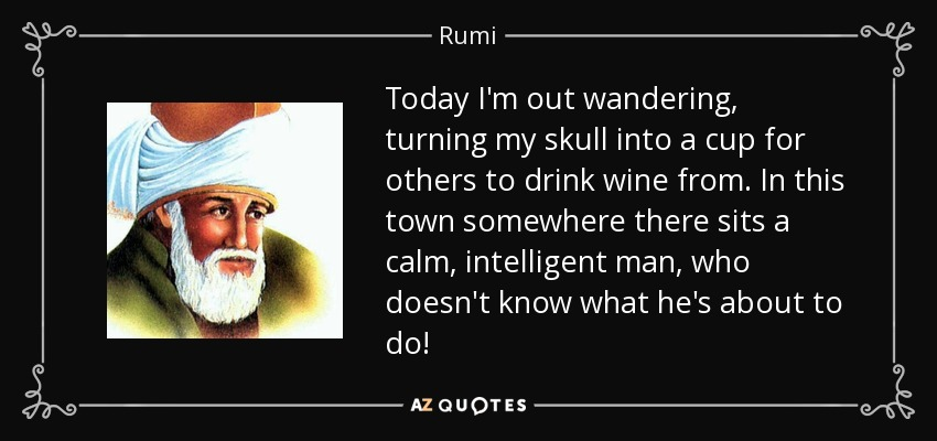 Today I'm out wandering, turning my skull into a cup for others to drink wine from. In this town somewhere there sits a calm, intelligent man, who doesn't know what he's about to do! - Rumi