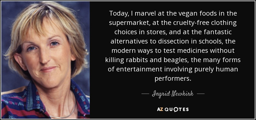 Today, I marvel at the vegan foods in the supermarket, at the cruelty-free clothing choices in stores, and at the fantastic alternatives to dissection in schools, the modern ways to test medicines without killing rabbits and beagles, the many forms of entertainment involving purely human performers. - Ingrid Newkirk