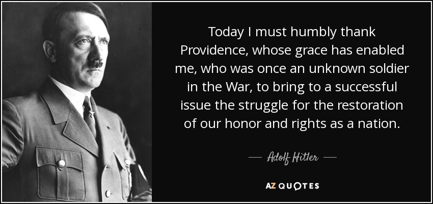 Today I must humbly thank Providence, whose grace has enabled me, who was once an unknown soldier in the War, to bring to a successful issue the struggle for the restoration of our honor and rights as a nation. - Adolf Hitler