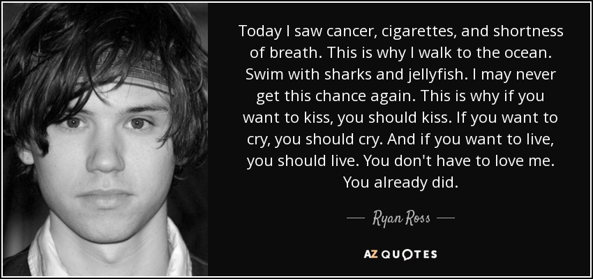 Today I saw cancer, cigarettes, and shortness of breath. This is why I walk to the ocean. Swim with sharks and jellyfish. I may never get this chance again. This is why if you want to kiss, you should kiss. If you want to cry, you should cry. And if you want to live, you should live. You don't have to love me. You already did. - Ryan Ross