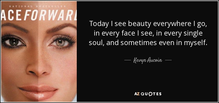 Today I see beauty everywhere I go, in every face I see, in every single soul, and sometimes even in myself. - Kevyn Aucoin
