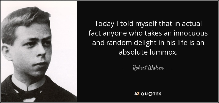 Today I told myself that in actual fact anyone who takes an innocuous and random delight in his life is an absolute lummox. - Robert Walser