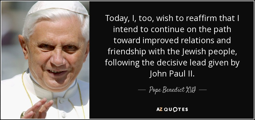 Today, I, too, wish to reaffirm that I intend to continue on the path toward improved relations and friendship with the Jewish people, following the decisive lead given by John Paul II. - Pope Benedict XVI