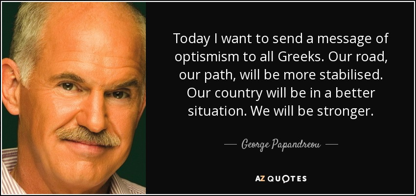 Today I want to send a message of optismism to all Greeks. Our road, our path, will be more stabilised. Our country will be in a better situation. We will be stronger. - George Papandreou