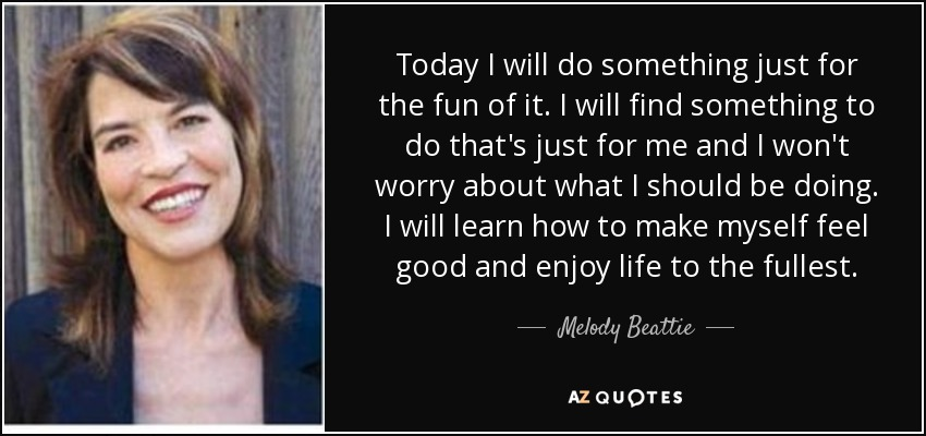 Today I will do something just for the fun of it. I will find something to do that's just for me and I won't worry about what I should be doing. I will learn how to make myself feel good and enjoy life to the fullest. - Melody Beattie