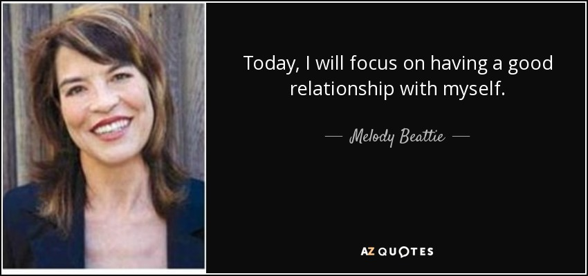 Today, I will focus on having a good relationship with myself. - Melody Beattie
