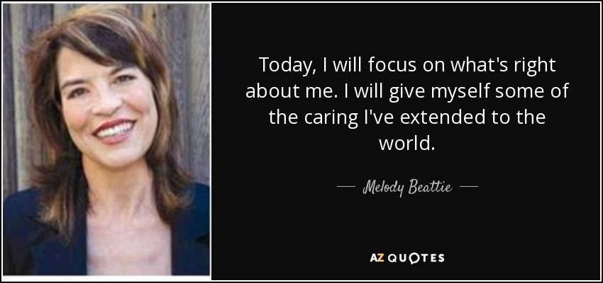 Today, I will focus on what's right about me. I will give myself some of the caring I've extended to the world. - Melody Beattie