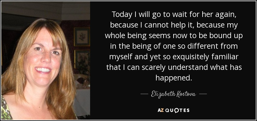 Today I will go to wait for her again, because I cannot help it, because my whole being seems now to be bound up in the being of one so different from myself and yet so exquisitely familiar that I can scarely understand what has happened. - Elizabeth Kostova