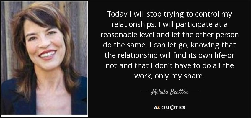 Today I will stop trying to control my relationships. I will participate at a reasonable level and let the other person do the same. I can let go, knowing that the relationship will find its own life-or not-and that I don't have to do all the work, only my share. - Melody Beattie