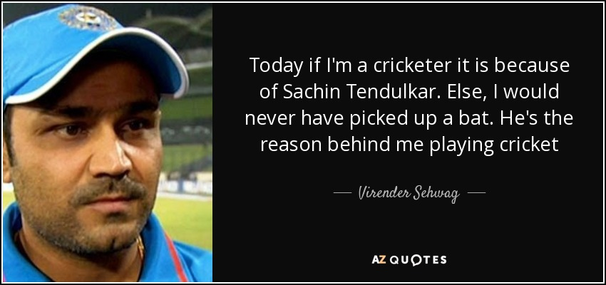 Today if I'm a cricketer it is because of Sachin Tendulkar. Else, I would never have picked up a bat. He's the reason behind me playing cricket - Virender Sehwag