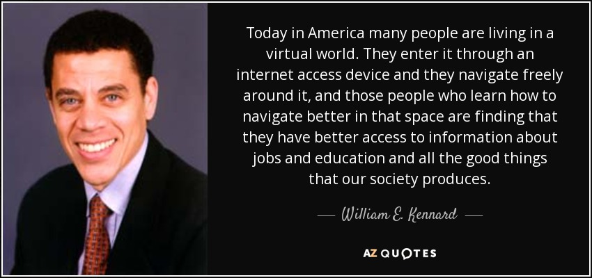 Today in America many people are living in a virtual world. They enter it through an internet access device and they navigate freely around it, and those people who learn how to navigate better in that space are finding that they have better access to information about jobs and education and all the good things that our society produces. - William E. Kennard