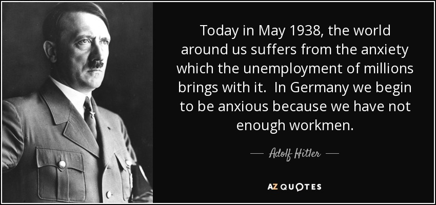 Today in May 1938, the world around us suffers from the anxiety which the unemployment of millions brings with it. In Germany we begin to be anxious because we have not enough workmen. - Adolf Hitler